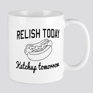 Relish today ketchup tomorrow Mugs