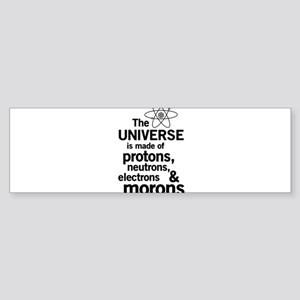 Universe is made of morons Bumper Sticker