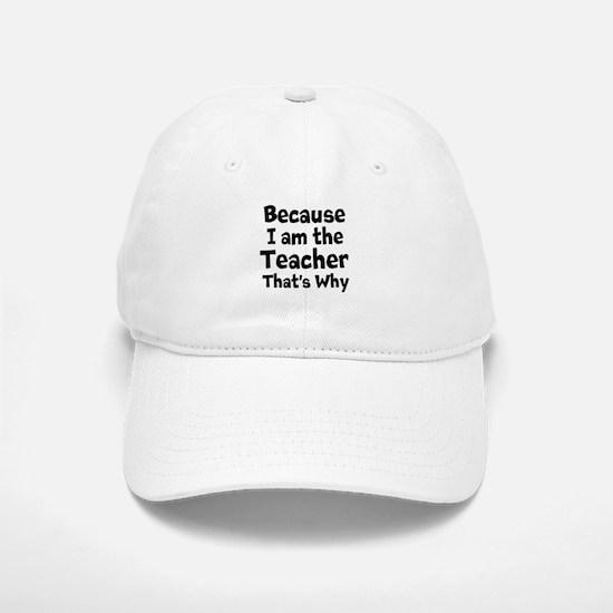 Because I am the Teacher that is why Baseball Baseball Baseball Cap