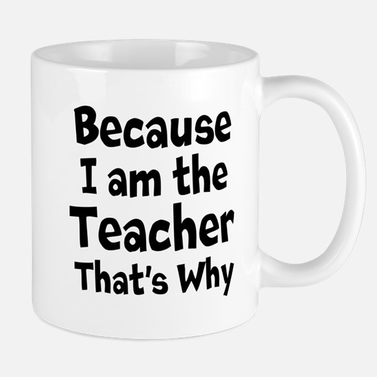 Because I am the Teacher that is why Mugs