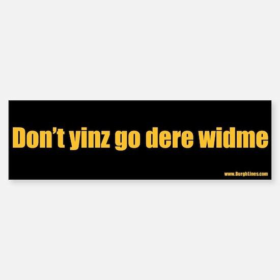 Don't yinz go dere widme