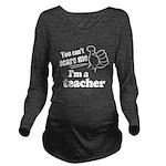 I'm a Teacher Long Sleeve Maternity T-Shirt