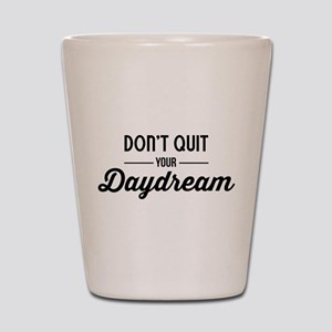 Don't Quit Your Daydream Shot Glass