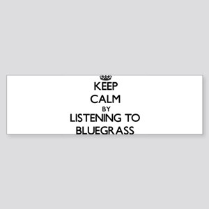 Keep calm by listening to BLUEGRASS Bumper Sticker