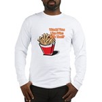 Like Fries With That? Long Sleeve T-Shirt