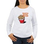 Like Fries With That? Women's Long Sleeve T-Shirt