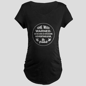 SHE WAS WARNED! Maternity T-Shirt