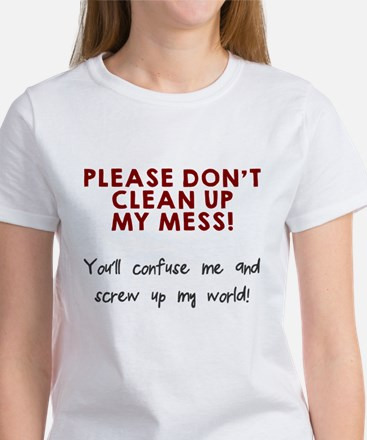 Don't clean up my mess Women's T-Shirt
