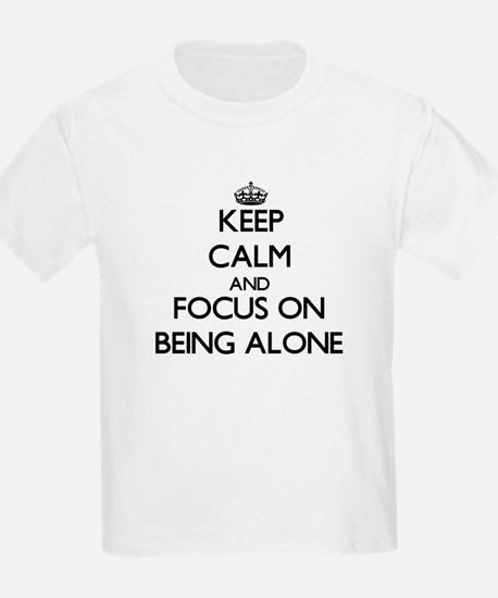 Keep Calm and focus on Being Alone T-Shirt