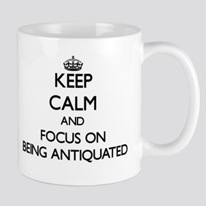 Keep Calm and focus on Being Antiquated Mugs