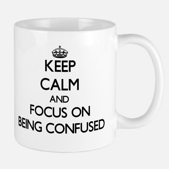 Keep Calm and focus on Being Confused Mugs
