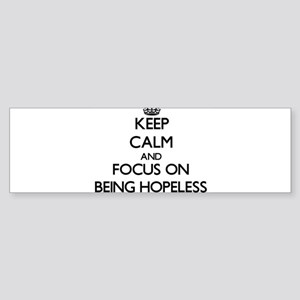 Keep Calm and focus on Being Hopeless Bumper Stick