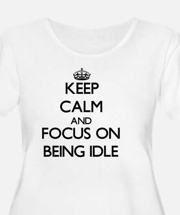 Keep Calm and focus on Being Idle Plus Size T-Shir