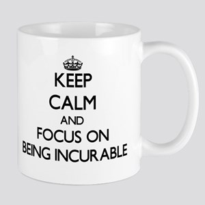 Keep Calm and focus on Being Incurable Mugs