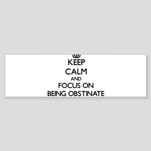 Keep Calm and focus on Being Obstinate Bumper Stic