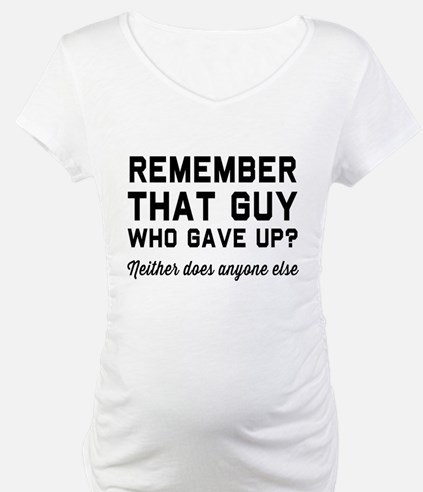 Remember guy who gave up? Shirt