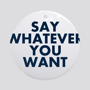 Say Whatever You Want Ornament (Round)