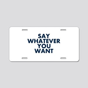 Say Whatever You Want Aluminum License Plate