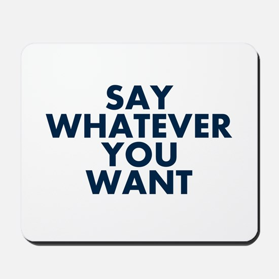 Say Whatever You Want Mousepad