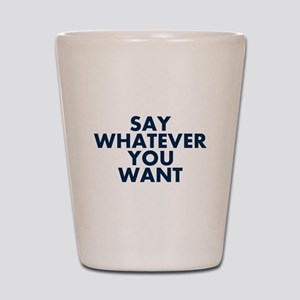 Say Whatever You Want Shot Glass
