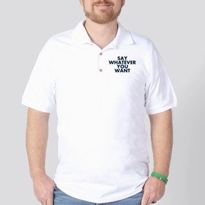 Say Whatever You Want Golf Shirt