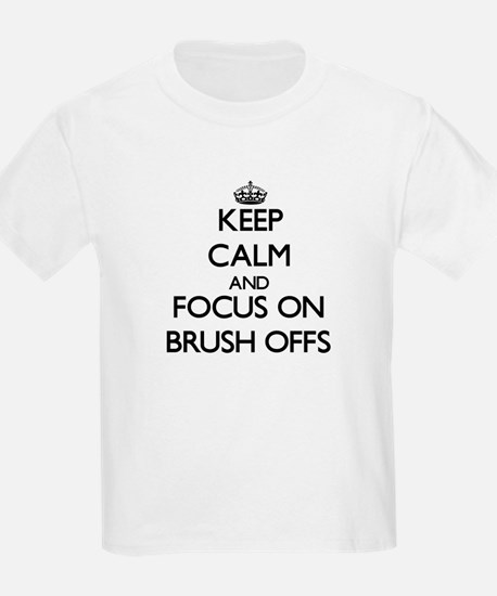 Keep Calm and focus on Brush-Offs T-Shirt