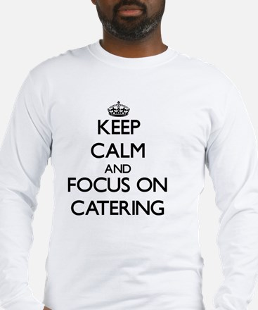 Keep Calm and focus on Catering Long Sleeve T-Shir