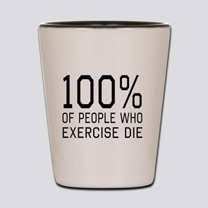 100 Percent of People Who Exercise Die Shot Glass