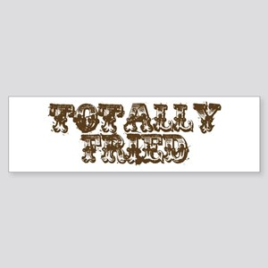 TOTALLY FRIED Bumper Sticker