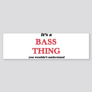 It's a Bass thing, you wouldn&# Bumper Sticker