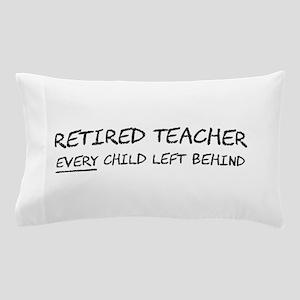 Retired Teacher EVERY Child Left Behind Pillow Cas
