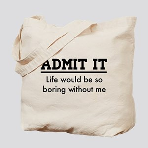 Admit It, Life would be so boring without me Tote