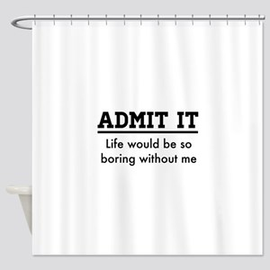 Admit It, Life would be so boring without me Showe