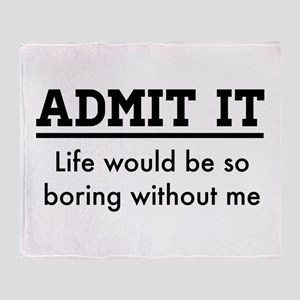 Admit It, Life would be so boring without me Throw
