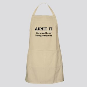 Admit It, Life would be so boring without me Apron