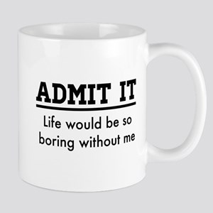 Admit It, Life would be so boring without me Mugs