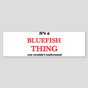 It's a Bluefish thing, you woul Bumper Sticker