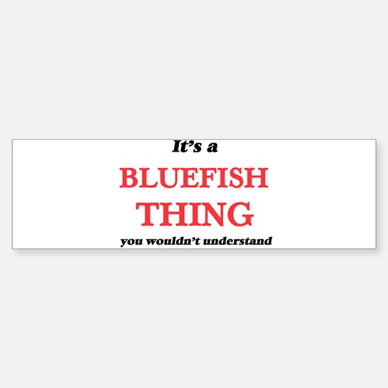 It's a Bluefish thing, you woul Bumper Bumper Bumper Sticker