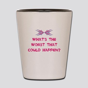 What's the worst that could happen? Shot Glass