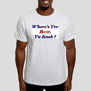 Where's Yer Beer, Ya Knob? Light T-Shirt
