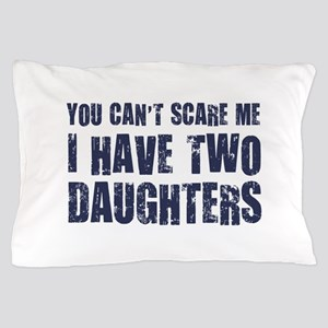 You Can't Scare Me I Have Two Daughters Pillow Cas