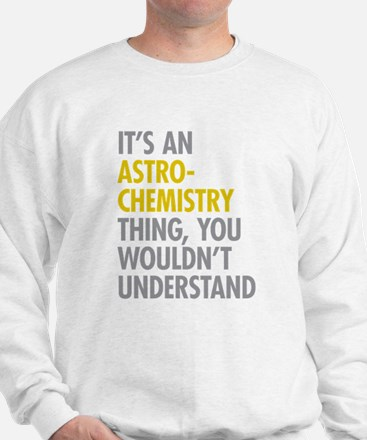 Its An Astrochemistry Thing Sweatshirt