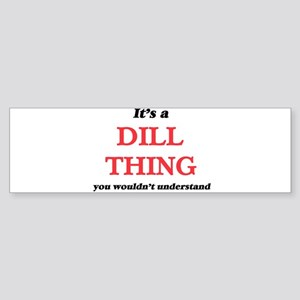 It's a Dill thing, you wouldn&# Bumper Sticker