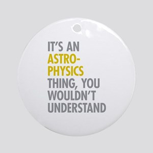 Its An Astrophysics Thing Ornament (Round)