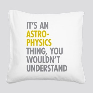 Its An Astrophysics Thing Square Canvas Pillow