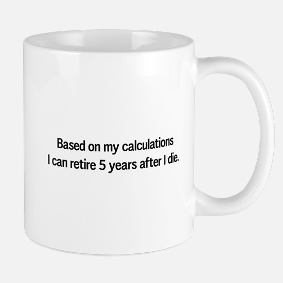 Retire 5 years after I die Mugs