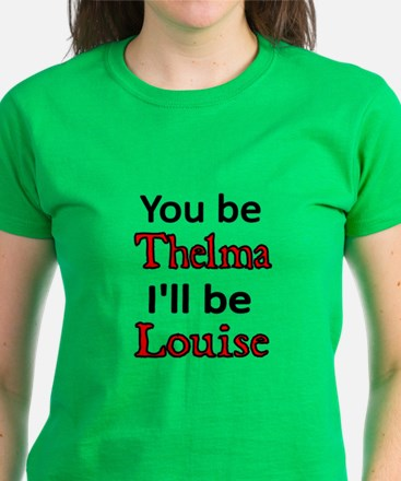 You Be Thelma. I'll Be Louise T-Shirt