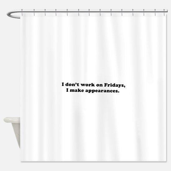 I don't work make appearances Shower Curtain