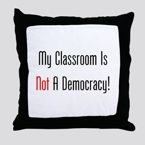 My Classroom Is NOT A Democracy! Throw Pillow