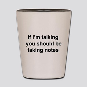 You should be taking notes Shot Glass